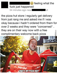 """Good Guy Pizza Place :): feeling what the  fuck just happened  54 minutes ago near  the pizza hut store i regularly get delivery  from just rang me and asked me if i was  okay because i hadn't ordered from them for  over 2 weeks and they were """"concerned""""  they are on their way now with a free  Complimentary welcome back pizza  ATHATS MY PIZZA HUT Good Guy Pizza Place :)"""