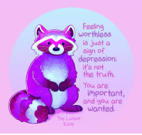 Depression, Truth, and Wanted: Feeling  worthless  is just a  sign of  depression  it's not  the truth.  You are  important  and you are  wanted.  The Latest  Kate source: The Latest Kate