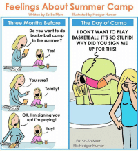 Sigh. (Cartoon in collaboration with So-So Mom): Feelings About Summer Camp  Written by So-So Mom  Illustrated by Hedger Humor  Three Months Before  The Day of Camp  Do you want to do  I DON'T WANT TO PLAY  basketball camp  BASKETBALL! IT'S SO STUPID!  in the summer?  WHY DID YOU SIGN ME  UP FOR THIS!  Yes!  You sure?  Totally!  OK, I'm signing you  up! I'm paying!  Yay!  FB: So-So Mom  FB: Hedger Humor Sigh. (Cartoon in collaboration with So-So Mom)