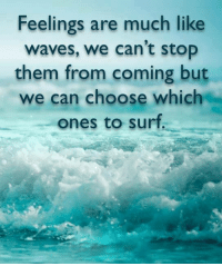 we cant stop: Feelings are much like  waves, we can't stop  them from coming but  we can choose which  ones to surt