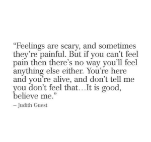 "dont tell me: ""Feelings are scary, and sometimes  they're painful. But if you can't feel  pain then there's no way you'll feel  anything else either. You're here  and you're alive, and don't tell me  you don't feel that...It is good,  believe me.""  -Judith Guest"