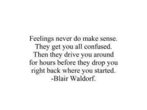 Right Back: Feelings never do make sense.  They get you all confused.  Then they drive you around  for hours before they drop you  right back where you started  -Blair Waldorf.