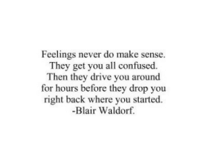 Right Back: Feelings never do make sense.  They get you all confused.  Then they drive you around  for hours before they drop you  right back where you started.  -Blair Waldorf.