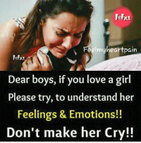 Love, Memes, and Girl: Feelmyheartpain  Ishu  Dear boys, if you love a girl  Please try, to understand her  Feelings & Emotions!!  Don't make her Cry!!