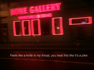lovellydisaster:i love you despite the pain you're putting me in: Feels like a knife in my throat, you treat this like it's a joke lovellydisaster:i love you despite the pain you're putting me in