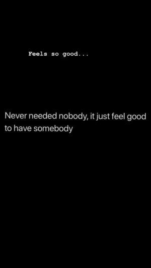 feel good: Feels so good. . .  Never needed nobody, it just feel good  to have somebody