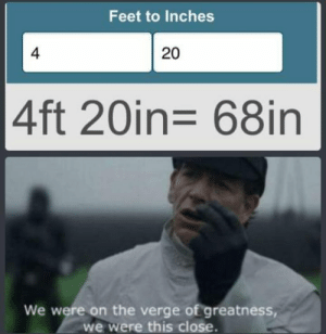 Me_irl: Feet to Inches  4  20  4ft 20in= 68in  We were on the verge of greatness,  we were this close. Me_irl