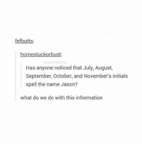 Memes, Information, and 🤖: fefbutts:  homestuckor bust  be stumblrstories  Has anyone noticed that July, August,  September, October, and November's initials  spell the name Jason?  what do we do with this information Ok