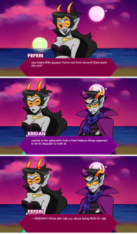 Target, Tumblr, and Blog: FEFERI  (ey t) Cere little guppy! You're not from around t)(ese parts  are you?   ERIDAN  wwhat in the gobsuckin fuck is that hideous thing supposed  to be its disgustin to look at   FEFERI  -ERIDAN!!! W) (at did I tell you about being RUD-E? >38( kingkimochi:  eridan and feferi coming 2 a friendsim near u(jk no they're not)