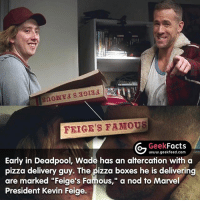 "Facts, Memes, and Pizza: FEIGE'S FAMOUS  Geek  Facts  www.geekfeed.com  Early in Deadpool, Wade has an altercation with a  pizza delivery guy. The pizza boxes he is delivering  are marked ""Feige's Famous,"" a nod to Marvel  President Kevin Feige. I've watched Deadpool a number of times, but only picked up on this recently. What was the best scene in Deadpool? -- Must follow 🤓 - @GeekFacts 🤔 - @GeekQuote 😎 - @GeekFeedDotCo"