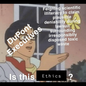 Funny, Dank Memes, and Dupont: Feigning scientific  illiteracy to claim  plausible  deniability during  DuPont  cutiv  ect  lawsuit  surrounding  irresponsiblly  disposed toxic  waste  Is this  Ethics  2 Is this funny I can't tell