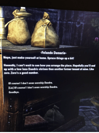 Zero, Good, and Home: -Felande Demarie-  Nope, just make yourself at home. Spruce things up a bit!  Honestiy, I can't wait to see how you arrange the place. Hopefully you'll end  up with a few less Daedric shrines than another former tenant of mine. Like  zero. Zero's a good number.  Of course! I don't even worship Daedra.  [Lie] Of course! I don't even worship Daedra.  Goodbye.