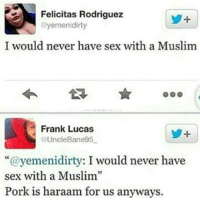 "Memes, Muslim, and Sex: Felicitas Rodriguez  @yemen idirty  I would never have sex with a Muslim  Frank Lucas  @UncleBane95  ""@yemeni dirty: I would never have  sex with a Muslim""  Pork is haraam for us anyways. One of the best burns ever"