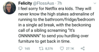 "felicity: Felicity @FlossAus 7h  I feel sorry for Netflix era kids. They will  never know the high stakes adrenaline of  running to the bathroom/fridge/bedroom  in a single ad break, with the beckoning  call of a sibling screaming ""It's  ONNNNNN"" to send you hurdling over  furniture to get back in time  165 8,376 27.1K ς"