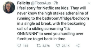"""Netflix, Sorry, and Break: Felicity @FlossAus 7h  I feel sorry for Netflix era kids. They will  never know the high stakes adrenaline of  running to the bathroom/fridge/bedroom  in a single ad break, with the beckoning  call of a sibling screaming """"It's  ONNNNNN"""" to send you hurdling over  furniture to get back in time.  165 t 8,376 27.1K Doing parkour before it was cool"""
