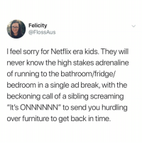 "who else remembers when commercials were in charge of our TV watching?: Felicity  @FlossAus  feel sorry for Netflix era Kids. Ihey will  never know the high stakes adrenaline  of running to the bathroom/fridge/  bedroom in a single ad break, with the  beckoning call of a sibling screaming  ""It's ONNNNNN"" to send you hurdling  over furniture to get back in time who else remembers when commercials were in charge of our TV watching?"