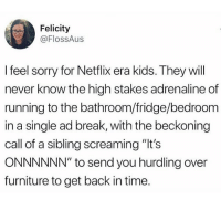 "Flexing, Ironic, and Netflix: Felicity  @FlossAus  I feel sorry for Netflix era kids. They will  never know the high stakes adrenaline of  running to the bathroom/fridge/bedroom  in a single ad break, with the beckoning  call of a sibling screaming ""It's  ONNNNNN"" to send you hurdling over  furniture to get back in time. Nice flex 💪🏻 the scramble was real"