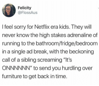 "felicity: Felicity  @FlossAus  I feel sorry for Netflix era kids. They will  never know the high stakes adrenaline of  running to the bathroom/fridge/bedroom  in a single ad break, with the beckoning  call of a sibling screaming ""It's  ONNNNNN"" to send you hurdling over  furniture to get back in time."