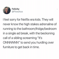 "Netflix, Sorry, and Break: Felicity  @FlossAus  I feel sorry for Netflix era kids. They will  never know the high stakes adrenaline of  running to the bathroom/fridge/bedroom  in a single ad break, with the beckoning  call of a sibling screaming ""It's  ONNNNNN"" to send you hurdling over  furniture to get back in time."