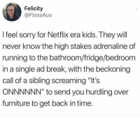 "THOSE WERE THE DAYS https://t.co/VwzmwJ5JM8: Felicity  @FlossAus  I feel sorry for Netflix era kids. They will  never know the high stakes adrenaline of  running to the bathroom/fridge/bedroom  in a single ad break, with the beckoning  call of a sibling screaming ""lt's  ONNNNNN"" to send you hurdling over  furniture to get back in time THOSE WERE THE DAYS https://t.co/VwzmwJ5JM8"