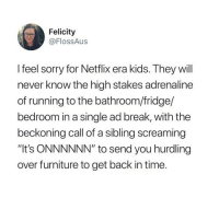 "Memes, Netflix, and Shit: Felicity  @FlossAus  I feel sorry for Netflix era kids. They will  never know the high stakes adrenaline  of running to the bathroom/fridge/  bedroom in a single ad break, with the  beckoning call of a sibling screaming  ""It's ONNNNNN"" to send you hurdling  over furniture to get back in time. it was such a struggle tho i cant stand tv now especially australian reality tv if u enjoy any of that shit i dont want to have anything to do with u oh my hod"