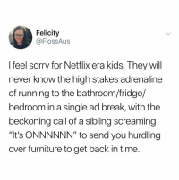 "Memes, Netflix, and Sorry: Felicity  @FlossAus  I feel sorry for Netflix era kids. They will  never know the high stakes adrenaline  of running to the bathroom/fridge/  bedroom in a single ad break, with the  beckoning call of a sibling screaming  ""It's ONNNNNN"" to send you hurdling  over furniture to get back in time Post 1334: y the hELL arent u following @kalesaladquotes yet"
