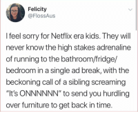 "Facts, Netflix, and Sorry: Felicity  @FlossAus  I feel sorry for Netflix era kids. They wil  never know the high stakes adrenaline  of running to the bathroom/fridge/  bedroom in a single ad break, with the  beckoning call of a sibling screaming  ""It's ONNNNNN"" to send you hurdling  over furniture to get back in time This facts tho😂💯 https://t.co/MIgenthPzw"
