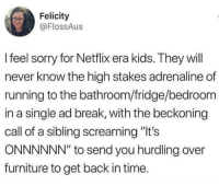 "Netflix, Sorry, and Break: Felicity  @FlossAus  I feel sorry for Netflix era kids. They will  never know the high stakes adrenaline of  running to the bathroom/fridge/bedroom  in a single ad break, with the beckoning  call of a sibling screaming ""It's  ONNNNNN"" to send you hurdling over  furniture to get back in time. It's on!!!!!!!!!!!!"
