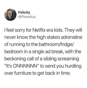 "The struggle was real: Felicity  @FlossAus  Ifeel sorry for Netflix era kids. They will  never know the high stakes adrenaline  of running to the bathroom/fridge/  bedroom in a single ad break, with the  beckoning call of a sibling screaming  ""It's ONNNNNN"" to send you hurdling  over furniture to get back in time. The struggle was real"