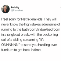 "Funny, Netflix, and Sorry: Felicity  @FlossAus  l feel sorry for Netflix era kids. They will  never know the high stakes adrenaline of  running to the bathroom/fridge/bedroom  in a single ad break, with the beckoning  call of a sibling screaming ""It's  ONNNNNN"" to send you hurdling over  furniture to get back in time Those were the days @donny.drama"