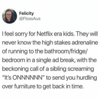 "IT'S BACK!! (@flossaus): Felicity  @FlossAus  l feel sorry for Netflix era kids. They will  never know the high stakes adrenaline  of running to the bathroom/fridge/  bedroom in a single ad break, with the  beckoning call of a sibling screaming  ""It's ONNNNNN"" to send you hurdling  over furniture to get back in time. IT'S BACK!! (@flossaus)"