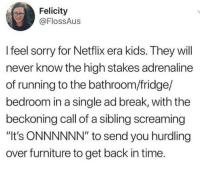 "Netflix, Sorry, and Break: Felicity  @FlossAus  l feel sorry for Netflix era kids. They will  never know the high stakes adrenaline  of running to the bathroom/fridge/  bedroom in a single ad break, with the  beckoning call of a sibling screaming  ""It's ONNNNNN"" to send you hurdling  over furniture to get back in time. meirl"