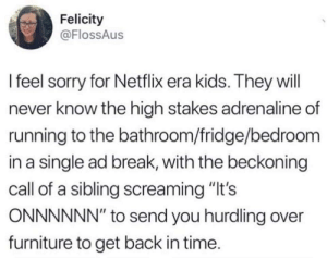 "Funny, Netflix, and Sorry: Felicity  @FlossAus  l feel sorry for Netflix era kids. They will  never know the high stakes adrenaline of  running to the bathroom/fridge/bedroorm  in a single ad break, with the beckoning  call of a sibling screaming ""It's  ONNNNNN"" to send you hurdling over  furniture to get back in time Those were the days. via /r/funny https://ift.tt/2Dt0BFI"