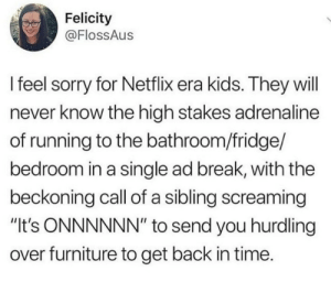 "meirl by VarysIsAMermaid69 MORE MEMES: Felicity  @FlossAus  l feel sorry for Netflix era kids. They will  never know the high stakes adrenaline  of running to the bathroom/fridge/  bedroom in a single ad break, with the  beckoning call of a sibling screaming  ""It's ONNNNNN"" to send you hurdling  over furniture to get back in time. meirl by VarysIsAMermaid69 MORE MEMES"