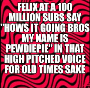 """reposting it, spread the news bois: FELIKATA100  MILLION SUBS SAY  HOWS IT GOING BROS  MY NAME IS  PEWDIEPIE"""" IN THAT  HIGH PITCHED VOICE  FOR OLD TIMES SAKE reposting it, spread the news bois"""