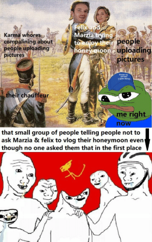 wat is going on frens?: Felix apd  Marzia tying  to enjoy their people  honey noon uploading  EKarma whores  compalining about  people uploading  pictures  pictures  Please be  patent  T have autisn  their chauffeur  me right  now  that small group of people telling people not to  ask Marzia & felix to vlog their honeymoon even  though  no one asked them that in the first place wat is going on frens?