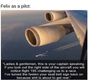 """Felix will have fun as a pilot: Felix as a pilot:  """"Ladies & gentlemen, this is your captain speaking.  If you look out the right side of the aircraft you will  notice flight 195 challenging us to a race.  I've turned the fasten your seat belt sign back on  because shit is about to get real."""" Felix will have fun as a pilot"""