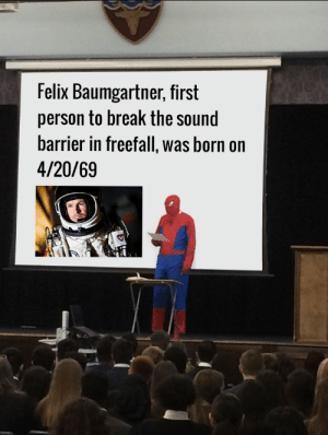 Break, 4 20, and Felix Baumgartner: Felix Baumgartner, first  person to break the sound  barrier in freefall, was born on  4/20/69 Let's celebrate this absolute legend