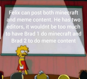 Meme, Minecraft, and Too Much: Felix can post both minecraft  and meme content. He has two  editors, it wouldnt be too much  to have Brad 1 do minecraft and  Brad 2 to do meme content And that's a fact