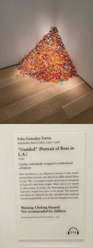 "Candy, Children, and Life: Felix Gonzalez-Torres  American, born Cuba, 1947-1996  ""Untitled"" (Portrait of Ross in  L.A.)  I99I  Candies, individually wrapped in multicolored  cellophane  This installation is an allegorical portrait of the artist's  partner, Ross Laycock, who died of an AIDS-related illness  in 1991. The 175 pounds of candy can be seen to corespord  to Laycock's ideal body weight: Adault vistiors are invited  to take a piece of candy; the diminishing pile parallels  Laycock's weight loss prior to his death. The museum  can choose to replenish the pile, metaphorically ensuring  Laycock perpetual life, or to let the pile disappear over time.  Warning: Choking Hazard!  Not recommended for children.  Promised gift of Donna and Howard Stone, 1.1999  924 magenmagenmagen: king-nefertiti:  hedwigisforever:  this is so heartbreaking  One of my favorite installations   The work of Felix Gonzalez-Torres is some of the most pointed and intimate about gay male love and experience during the years of/following the AIDS crisis. It still haunts me when I think about it."