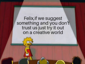 World, You, and Modern: Felix,if we suggest  something and you don't  trust us just try it out  on a creative world Modern solution