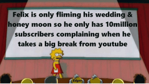 Filming the honey moon can only mean 1 thing: Felix is only fliming his wedding &  honey moon so he only has 10million  subs.cribers complaining when he  takes a big break from youtube  Edger Filming the honey moon can only mean 1 thing