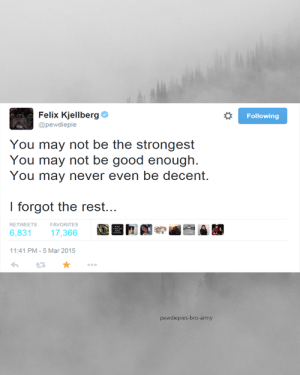 Pewdiepies: Felix Kjellberg  Following  @pewdiepie  You may not be the strongest  You may not be good enough.  You may never even be decent.  I forgot the rest...  RETWEETS  FAVORITES  6,831  17,366  11:41 PM - 5 Mar 2015  pewdiepies-bro-army