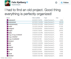 Adobe, Tumblr, and Twitter: Felix Kjellberg  @pewdiepie  Follow  I had to find an old project. Good thing  everything is perfectly organized!  Name  Type  Size  Date modified  8/25/2013 734 PM Adobe Premiere P  8/27/2013 11:28 PM Adobe Premiere P  8/14/2013 10:10 PM Adobe Premiere P  /31/2013 10:42 PM Adobe Premiere P.  /21/2013 8:24 PM Adobe Premiere P  7/19/2013 7:38 PM Adobe Premiere P  7/16/2013 12:32 PM Adobe Premiere P  7/14/2013 645 PMAdobe Premiere P  /14/2013 6 41 PMAdobe Premiere P  /7/2013 9.22 PMAdobe Premiere P  7/14/2013 5.19 PM Adobe Premiere P  8/10/2013 12 58 PM Adobe Premiere P  7/23/2013 5:09 PM Adobe Premiere P  7/14/2013 6:26 PM Adobe Premiere P  9/3/2013 S:13 PM Adobe Premiere P.  8/26/2013 2:43 PM Adobe Premiere P  /12/2013 1027 PM Adobe Premiere P  7/29/2013 10 41 PM Adobe Premiere P  asdasdasd23  4 KB  369 KB  301 KB  317 KB  44 KB  247 KB  4 KB  58 KB  39 KB  137 KB  145 KB  14 KB  175 KB  32 KB  137 KB  14 KB  115 КВ  206 KB  asdasdasdasd  asdasdasdasdyhj  asdfd  asdojpasd  bhgfrd  bjhjhj  Copy of Copy of dfsdfsdf  Copy of disdfsd  Copy of sdsdfsdfsdf  deadpool  dfdf  dfrt  dfsdfsdf  dididjid  ds  dsfsdf  dsfsdfsdf  Twitter: @pewdiepie If you are a student Follow @studentlifeproblems