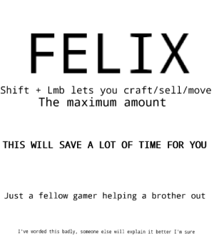 Control, Discover, and Time: FELIX  Shift Lmb lets  you craft/sell/move  The maximum amount  THIS WILL SAVE A LOT OF TIME FOR YOU  Just a fellow gamer helping a brother out  I've worded this badly,  someone else will explain it better I'm sure Pewds is yet to discover a basic control, enlightenment time!