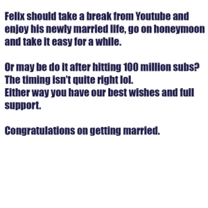 Congratulations :'): Felix should take a break from Youtube and  enjoy his newly married life, go on honeymoon  and take it easy for a while.  Or may be do it after hitting 100 million subs?  The timing isn't quite right lol.  Either way you have our best wishes and full  support.  Congratulations on getting married. Congratulations :')