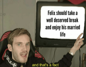And that's a fact!: Felix should take a  well deserved break  and enjoy his married  life  and that's a fact And that's a fact!