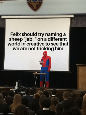 """World, A Different World, and Him: Felix should try naming a  sheep """"jeb_"""" on a different  world in creative to see that  we are not tricking him Please Felix."""