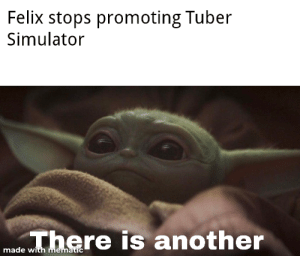 Another, You, and What: Felix stops promoting Tuber  Simulator  There is another  made with mematic You must unlearn what you have learned