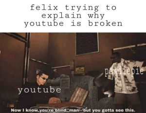 Meme, Saw, and youtube.com: felix trying to  explain why  youtube is broken  pawarepie  youtube  Now I know you're blind,.man but you gotta see this is this a new meme format? i saw this format in some subreddit